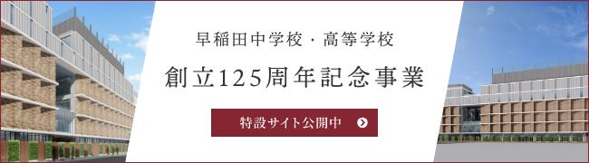 早稲田中学校・高等学校 創立125周年記念 特設サイトへ